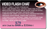 "<p>http://www.videoflashchat.com/</p> <p><strong>Video Flash Chat is the right software to provide  live web based Video and Audio (AV) presence to your website's users. </strong></p> <p align=""justify"">It can be used on a wide range of websites  (chat for dating, live support, adult video chat, personal video  sharing). The software supports 2 way realtime audio & video chat  and fast private chat sessions - all 100% web based and monitored trough  the webmaster area.</p> <p align=""justify"">The look of the chat is completely customizable  with the template based design. Interface graphics can be changed  easily and even multiple templates can be used on the same website.</p>"